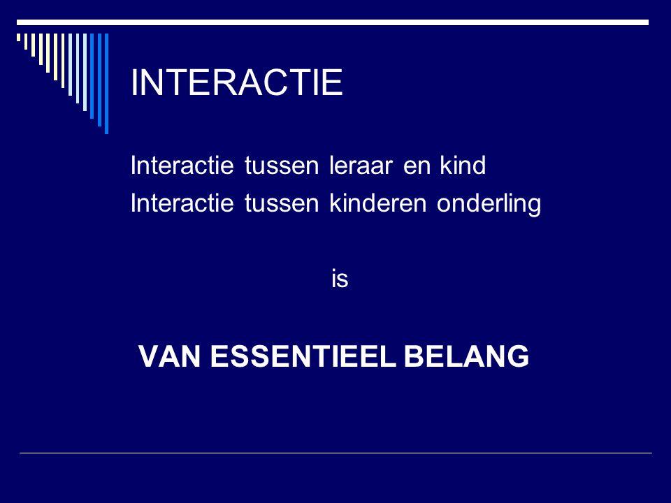 INTERACTIE Interactie tussen leraar en kind Interactie tussen kinderen onderling is VAN ESSENTIEEL BELANG