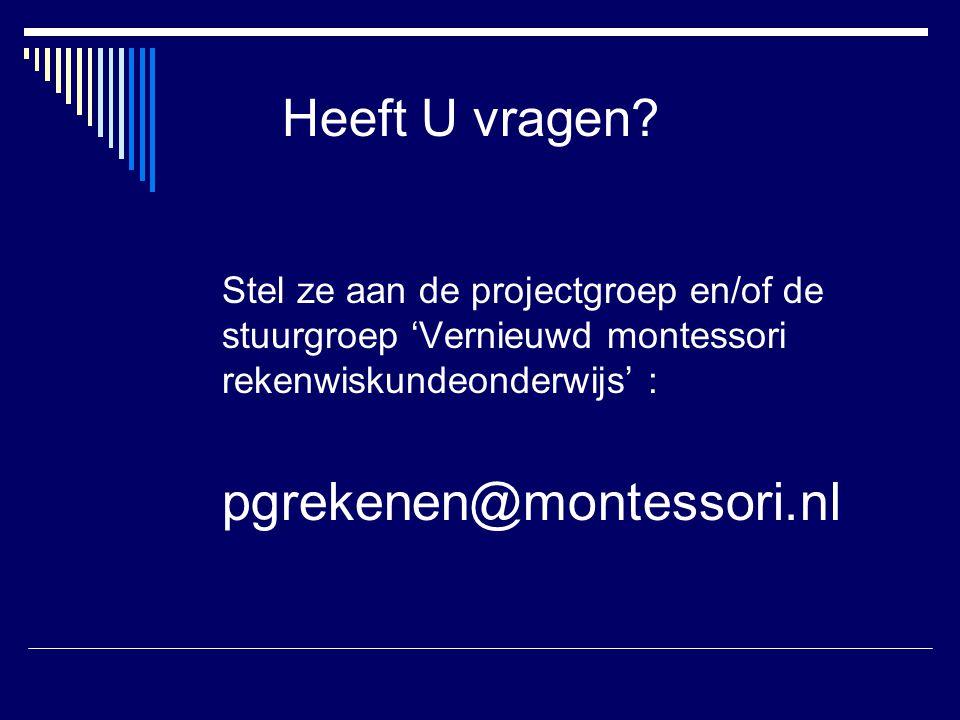 Heeft U vragen? Stel ze aan de projectgroep en/of de stuurgroep 'Vernieuwd montessori rekenwiskundeonderwijs' : pgrekenen@montessori.nl