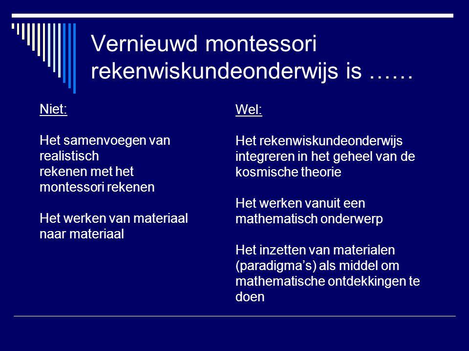 Vernieuwd montessori rekenwiskundeonderwijs is …… Niet: Het samenvoegen van realistisch rekenen met het montessori rekenen Het werken van materiaal na