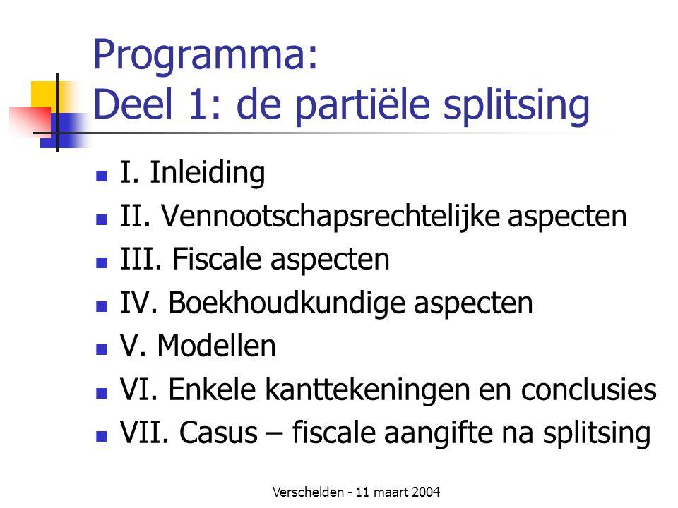 Verschelden - 11 maart 2004 Programma: Deel 1: de partiële splitsing  I. Inleiding  II. Vennootschapsrechtelijke aspecten  III. Fiscale aspecten 