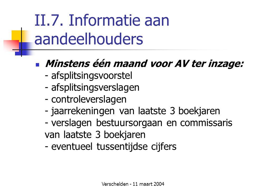 Verschelden - 11 maart 2004 II.7. Informatie aan aandeelhouders  Minstens één maand voor AV ter inzage: - afsplitsingsvoorstel - afsplitsingsverslage