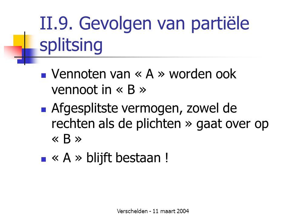 Verschelden - 11 maart 2004 II.9. Gevolgen van partiële splitsing  Vennoten van « A » worden ook vennoot in « B »  Afgesplitste vermogen, zowel de r