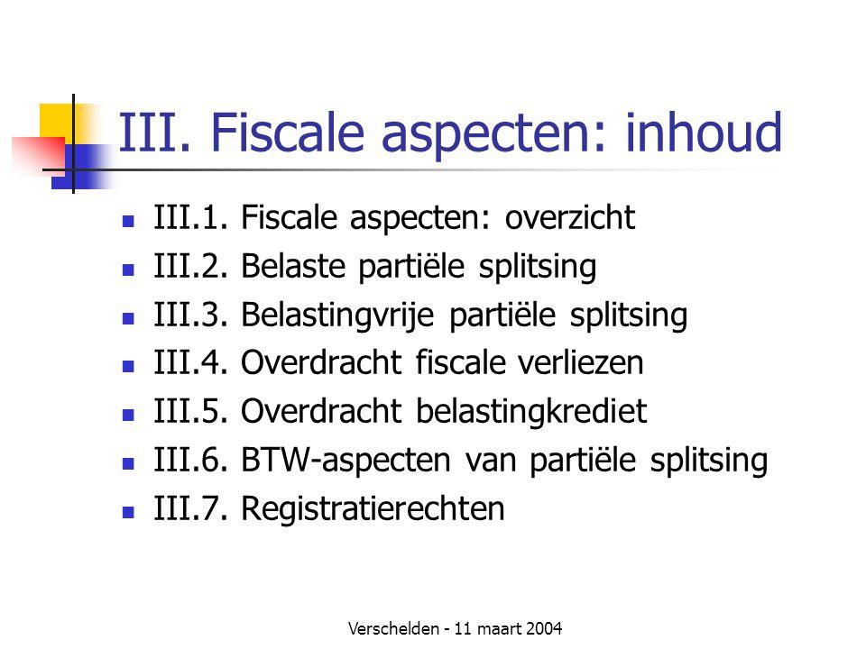 Verschelden - 11 maart 2004 III. Fiscale aspecten: inhoud  III.1. Fiscale aspecten: overzicht  III.2. Belaste partiële splitsing  III.3. Belastingv