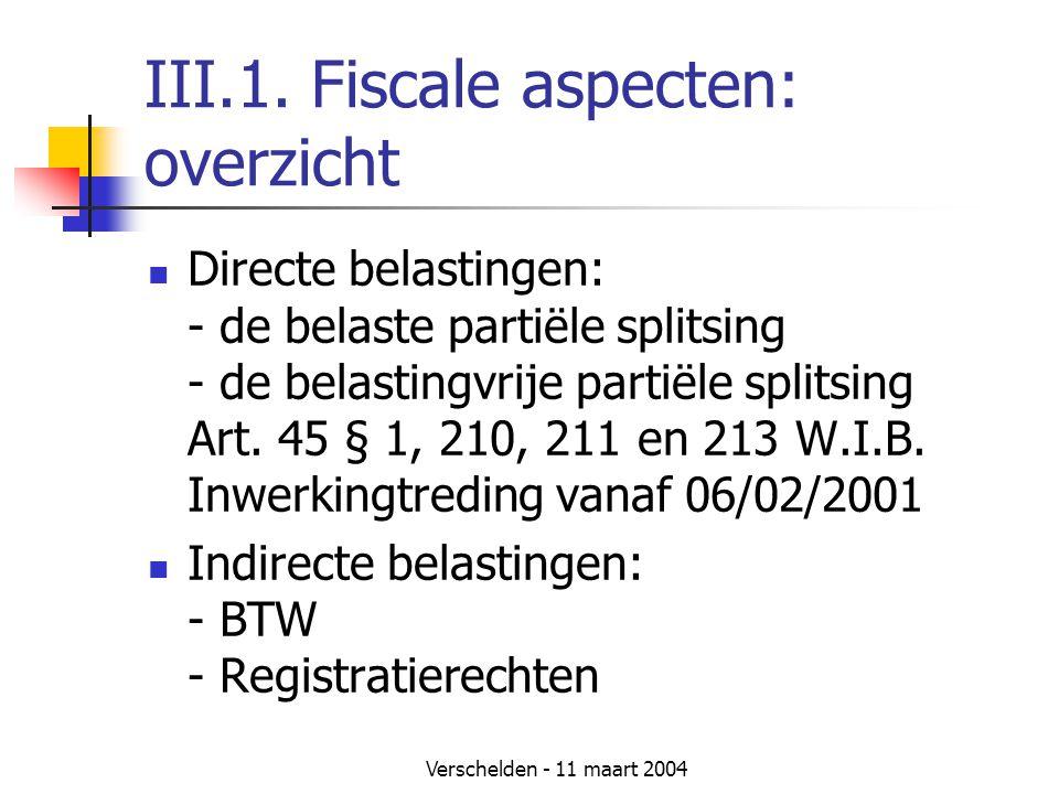 Verschelden - 11 maart 2004 III.1. Fiscale aspecten: overzicht  Directe belastingen: - de belaste partiële splitsing - de belastingvrije partiële spl