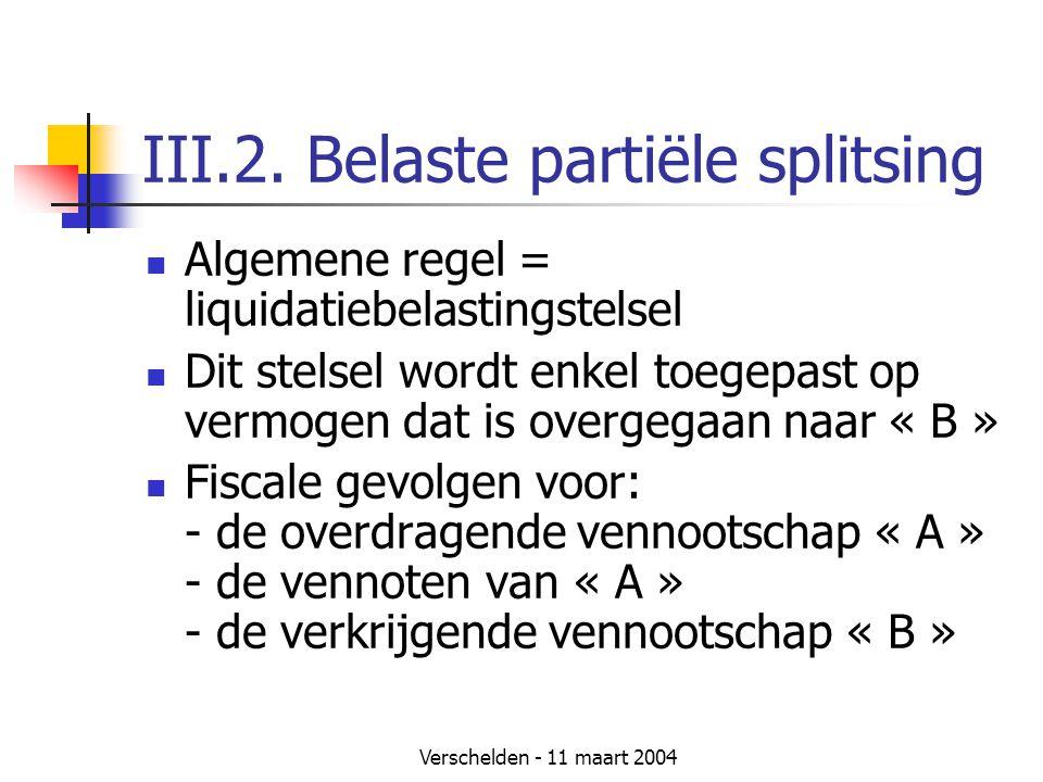 Verschelden - 11 maart 2004 III.2. Belaste partiële splitsing  Algemene regel = liquidatiebelastingstelsel  Dit stelsel wordt enkel toegepast op ver