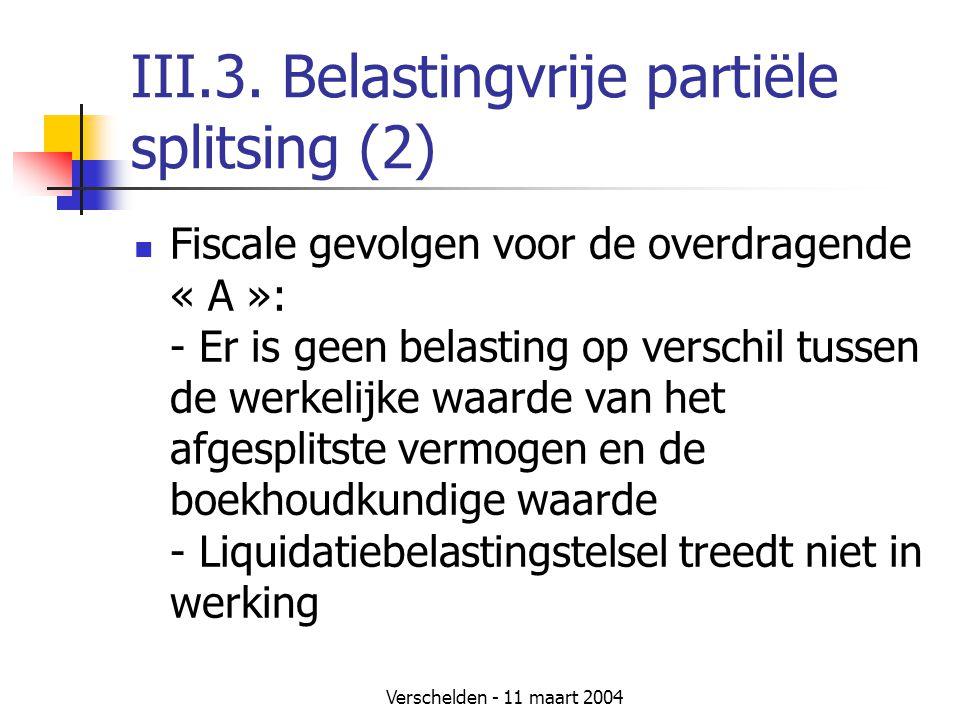 Verschelden - 11 maart 2004 III.3. Belastingvrije partiële splitsing (2)  Fiscale gevolgen voor de overdragende « A »: - Er is geen belasting op vers