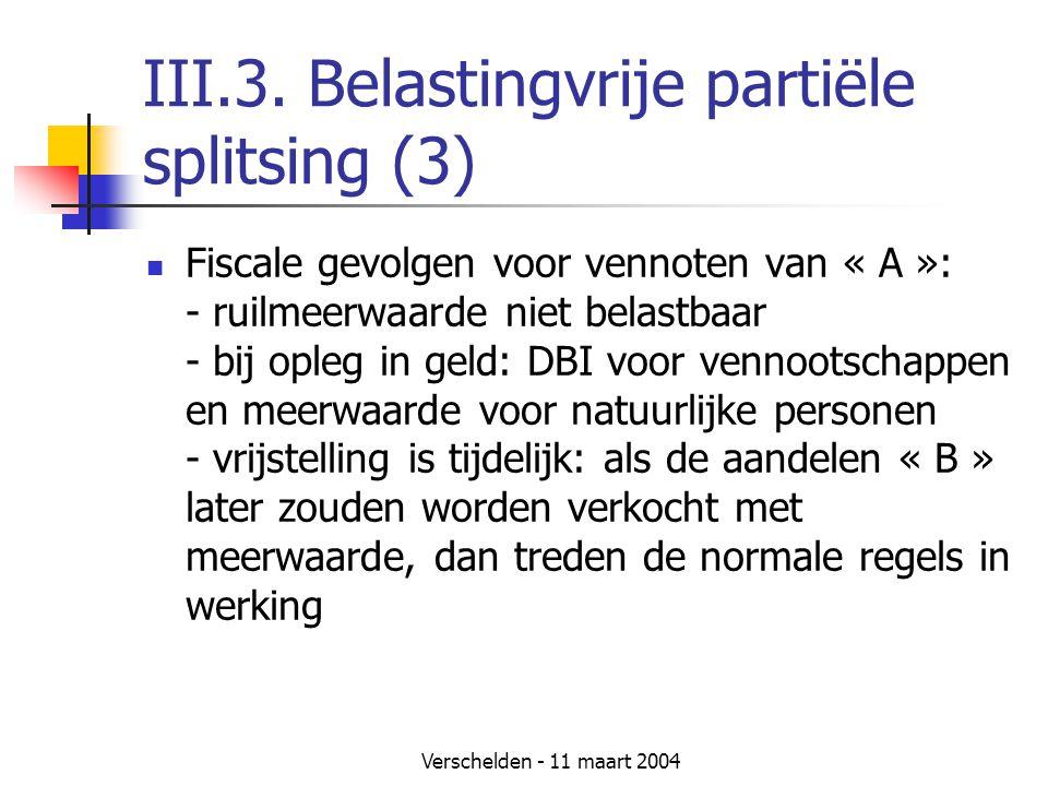 Verschelden - 11 maart 2004 III.3. Belastingvrije partiële splitsing (3)  Fiscale gevolgen voor vennoten van « A »: - ruilmeerwaarde niet belastbaar