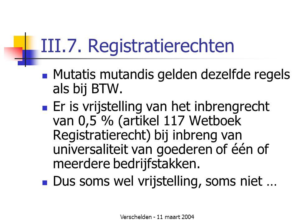 Verschelden - 11 maart 2004 III.7. Registratierechten  Mutatis mutandis gelden dezelfde regels als bij BTW.  Er is vrijstelling van het inbrengrecht