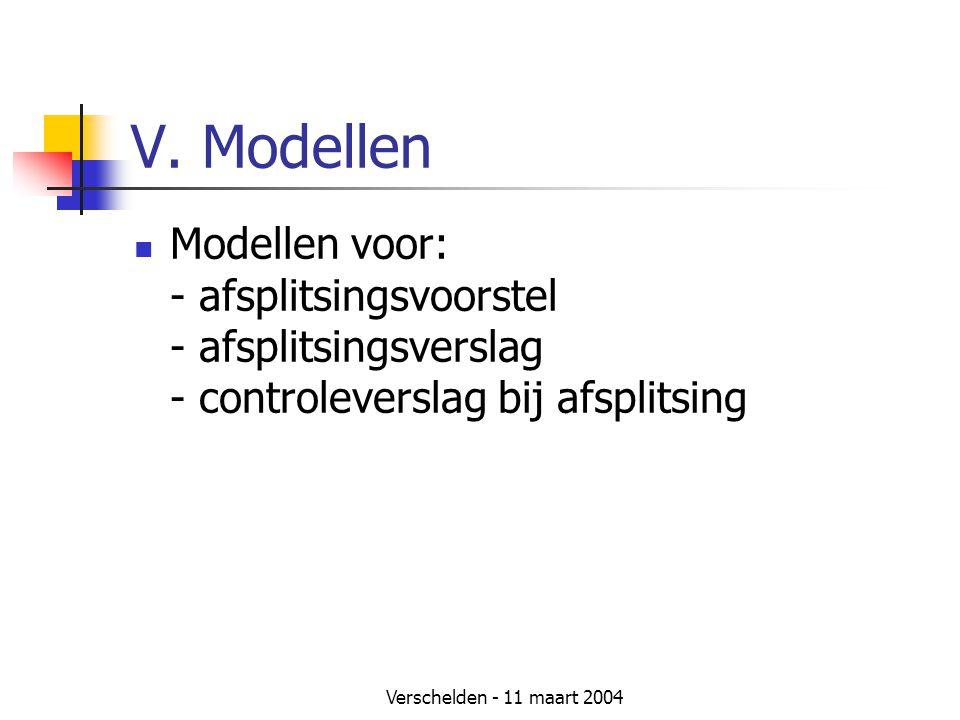 Verschelden - 11 maart 2004 V. Modellen  Modellen voor: - afsplitsingsvoorstel - afsplitsingsverslag - controleverslag bij afsplitsing