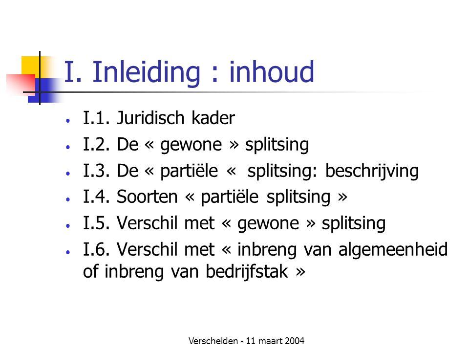 Verschelden - 11 maart 2004 I. Inleiding : inhoud • I.1. Juridisch kader • I.2. De « gewone » splitsing • I.3. De « partiële « splitsing: beschrijving