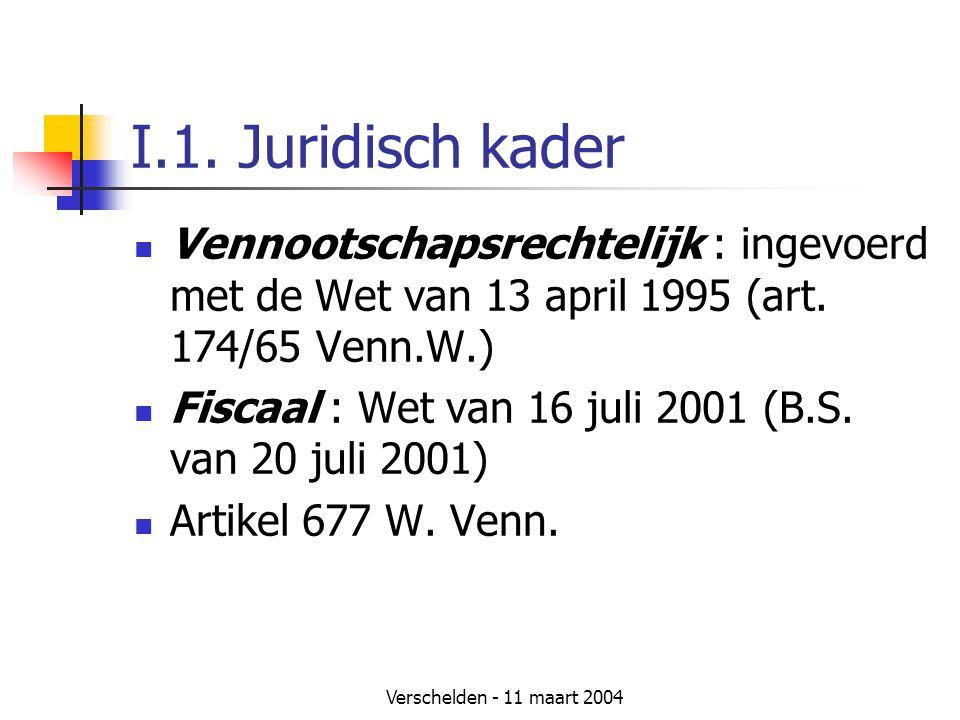 Verschelden - 11 maart 2004 I.1. Juridisch kader  Vennootschapsrechtelijk : ingevoerd met de Wet van 13 april 1995 (art. 174/65 Venn.W.)  Fiscaal :