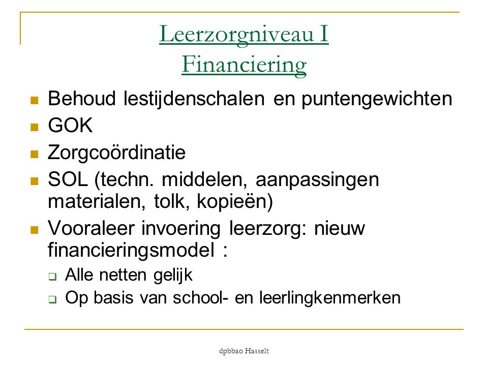 dpbbao Hasselt Leerzorgniveau I Financiering  Behoud lestijdenschalen en puntengewichten  GOK  Zorgcoördinatie  SOL (techn. middelen, aanpassingen