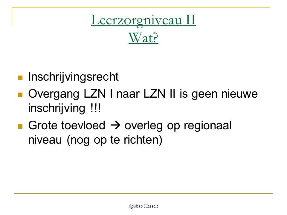 dpbbao Hasselt Leerzorgniveau II Wat?  Inschrijvingsrecht  Overgang LZN I naar LZN II is geen nieuwe inschrijving !!!  Grote toevloed  overleg op