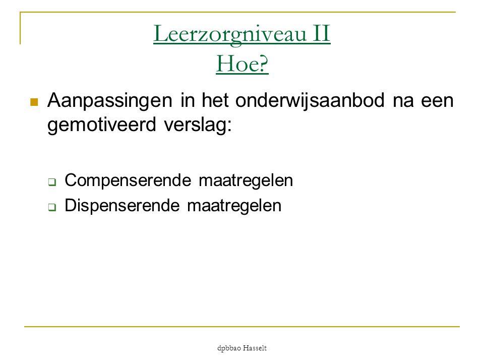dpbbao Hasselt Leerzorgniveau II Hoe?  Aanpassingen in het onderwijsaanbod na een gemotiveerd verslag:  Compenserende maatregelen  Dispenserende ma