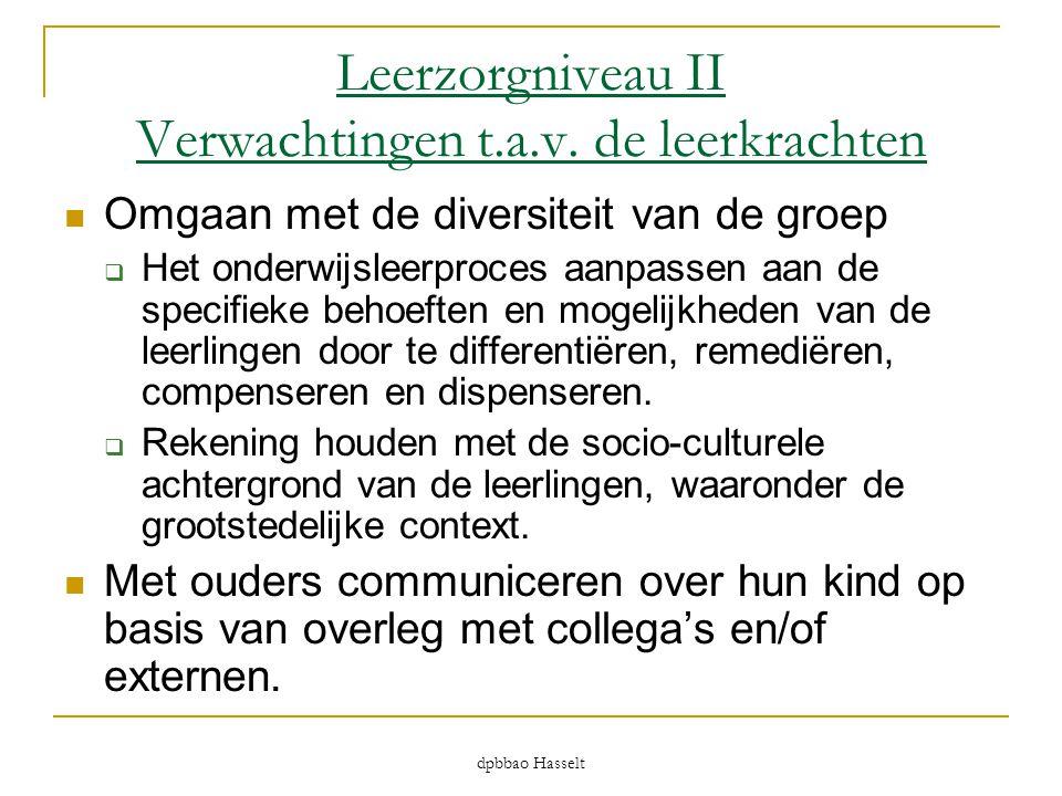 dpbbao Hasselt Leerzorgniveau II Verwachtingen t.a.v. de leerkrachten  Omgaan met de diversiteit van de groep  Het onderwijsleerproces aanpassen aan