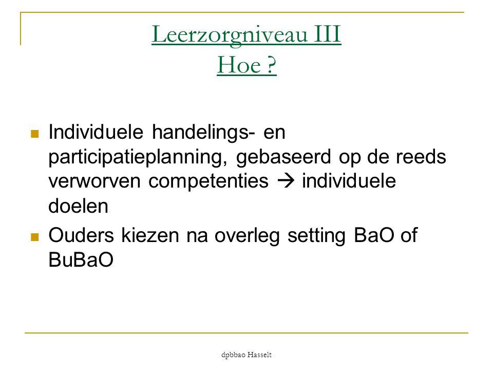dpbbao Hasselt Leerzorgniveau III Hoe ?  Individuele handelings- en participatieplanning, gebaseerd op de reeds verworven competenties  individuele