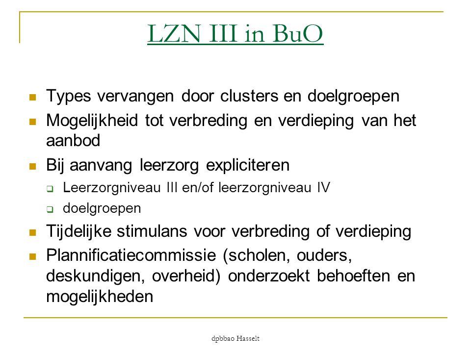 dpbbao Hasselt LZN III in BuO  Types vervangen door clusters en doelgroepen  Mogelijkheid tot verbreding en verdieping van het aanbod  Bij aanvang