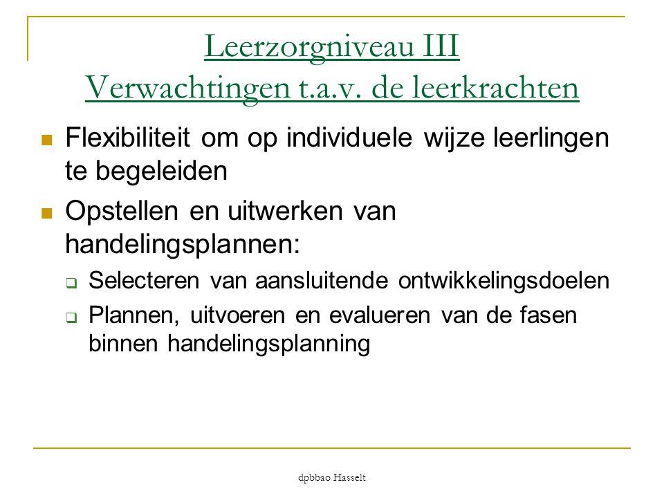 dpbbao Hasselt Leerzorgniveau III Verwachtingen t.a.v. de leerkrachten  Flexibiliteit om op individuele wijze leerlingen te begeleiden  Opstellen en