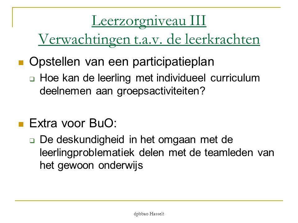 dpbbao Hasselt Leerzorgniveau III Verwachtingen t.a.v. de leerkrachten  Opstellen van een participatieplan  Hoe kan de leerling met individueel curr