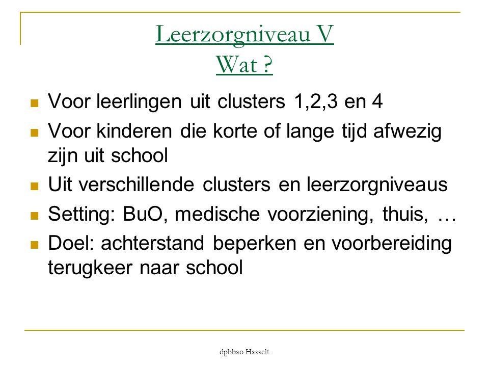 Leerzorgniveau V Wat ?  Voor leerlingen uit clusters 1,2,3 en 4  Voor kinderen die korte of lange tijd afwezig zijn uit school  Uit verschillende c