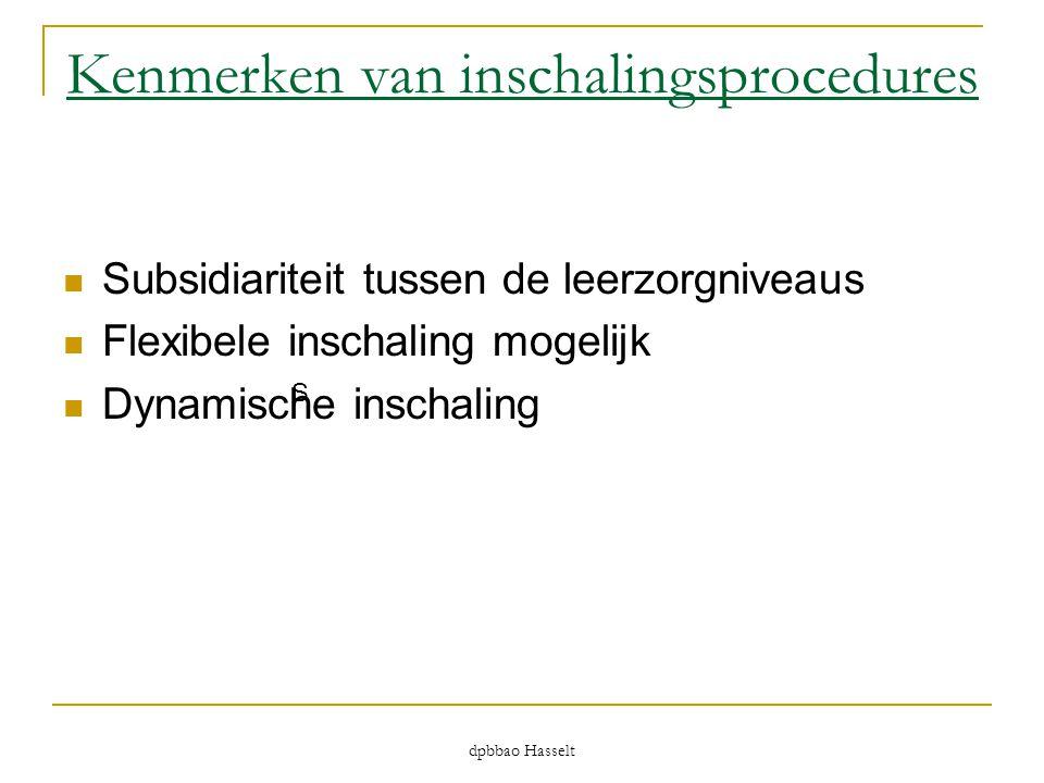 dpbbao Hasselt Kenmerken van inschalingsprocedures  Subsidiariteit tussen de leerzorgniveaus  Flexibele inschaling mogelijk  Dynamische inschaling
