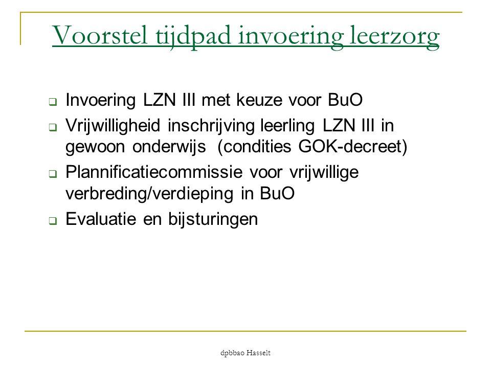 dpbbao Hasselt Voorstel tijdpad invoering leerzorg  Invoering LZN III met keuze voor BuO  Vrijwilligheid inschrijving leerling LZN III in gewoon ond