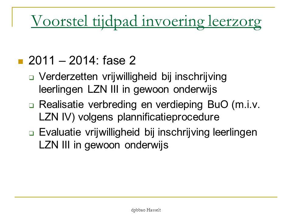 dpbbao Hasselt Voorstel tijdpad invoering leerzorg  2011 – 2014: fase 2  Verderzetten vrijwilligheid bij inschrijving leerlingen LZN III in gewoon o