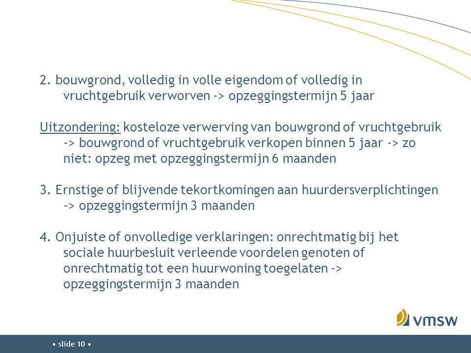 • slide 10 • 2. bouwgrond, volledig in volle eigendom of volledig in vruchtgebruik verworven -> opzeggingstermijn 5 jaar Uitzondering: kosteloze verwe