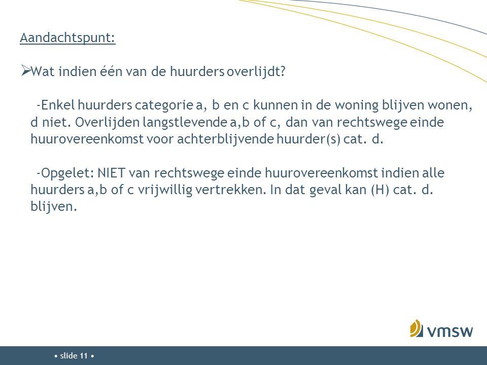 • slide 11 • Aandachtspunt:  Wat indien één van de huurders overlijdt? -Enkel huurders categorie a, b en c kunnen in de woning blijven wonen, d niet.