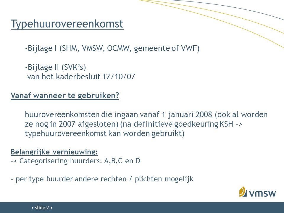 • slide 2 • Typehuurovereenkomst -Bijlage I (SHM, VMSW, OCMW, gemeente of VWF) -Bijlage II (SVK's) van het kaderbesluit 12/10/07 Vanaf wanneer te gebr