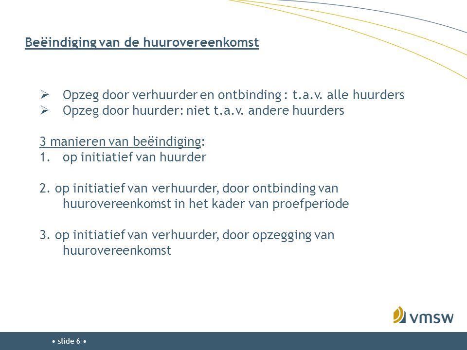 • slide 6 • Beëindiging van de huurovereenkomst  Opzeg door verhuurder en ontbinding : t.a.v. alle huurders  Opzeg door huurder: niet t.a.v. andere