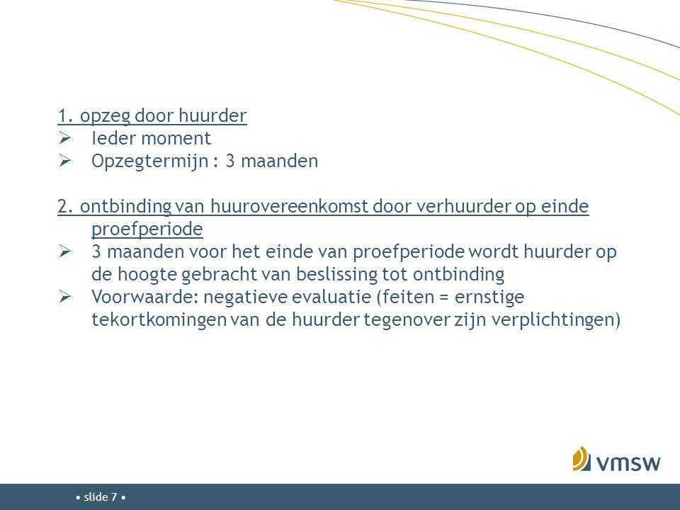 • slide 7 • 1. opzeg door huurder  Ieder moment  Opzegtermijn : 3 maanden 2. ontbinding van huurovereenkomst door verhuurder op einde proefperiode 