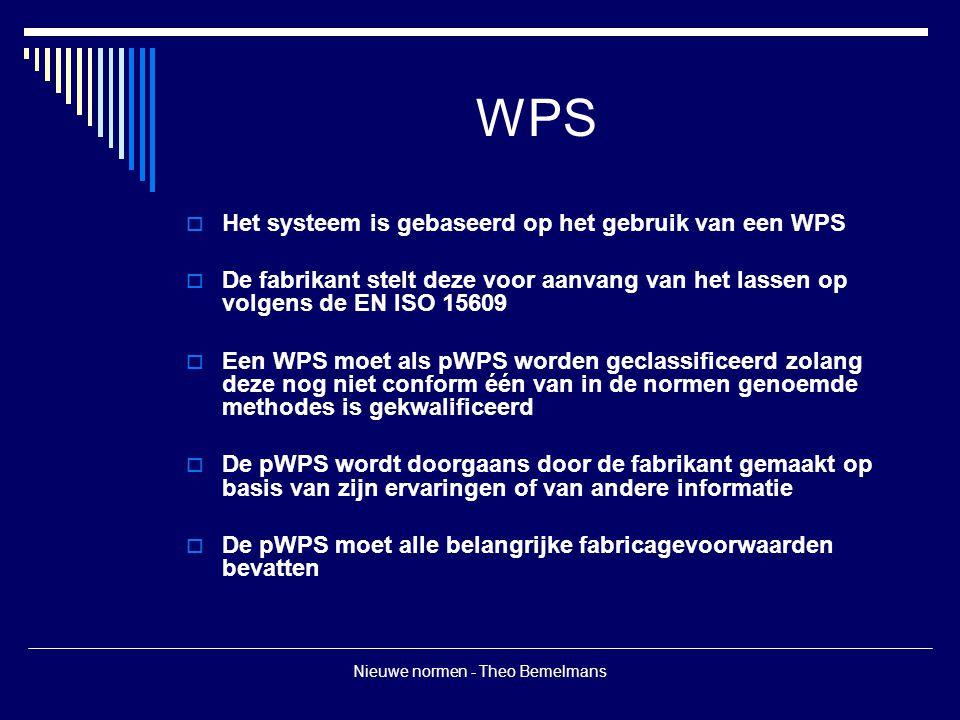 Nieuwe normen - Theo Bemelmans WPS  Het systeem is gebaseerd op het gebruik van een WPS  De fabrikant stelt deze voor aanvang van het lassen op volg