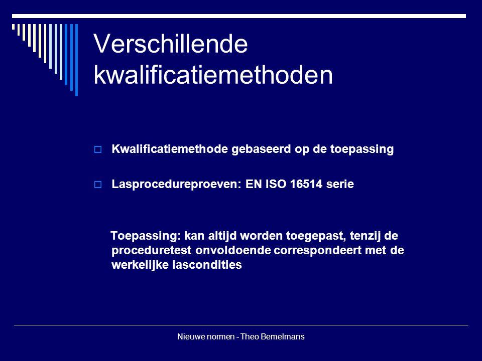 Nieuwe normen - Theo Bemelmans Verschillende kwalificatiemethoden  Kwalificatiemethode gebaseerd op de toepassing  Lasprocedureproeven: EN ISO 16514 serie Toepassing: kan altijd worden toegepast, tenzij de proceduretest onvoldoende correspondeert met de werkelijke lascondities