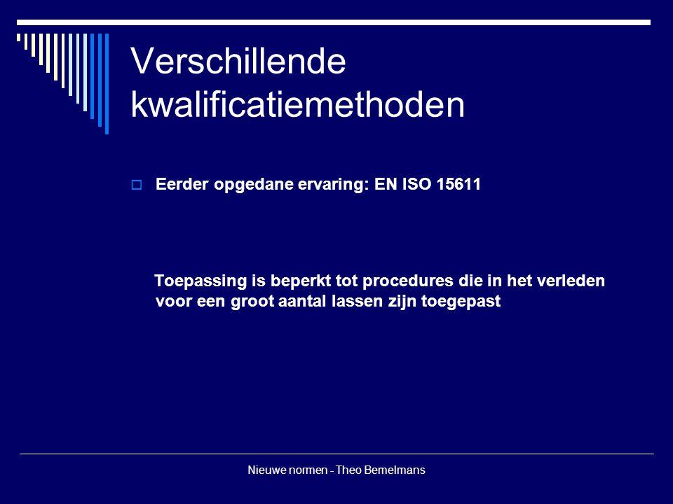 Nieuwe normen - Theo Bemelmans Verschillende kwalificatiemethoden  Eerder opgedane ervaring: EN ISO 15611 Toepassing is beperkt tot procedures die in het verleden voor een groot aantal lassen zijn toegepast