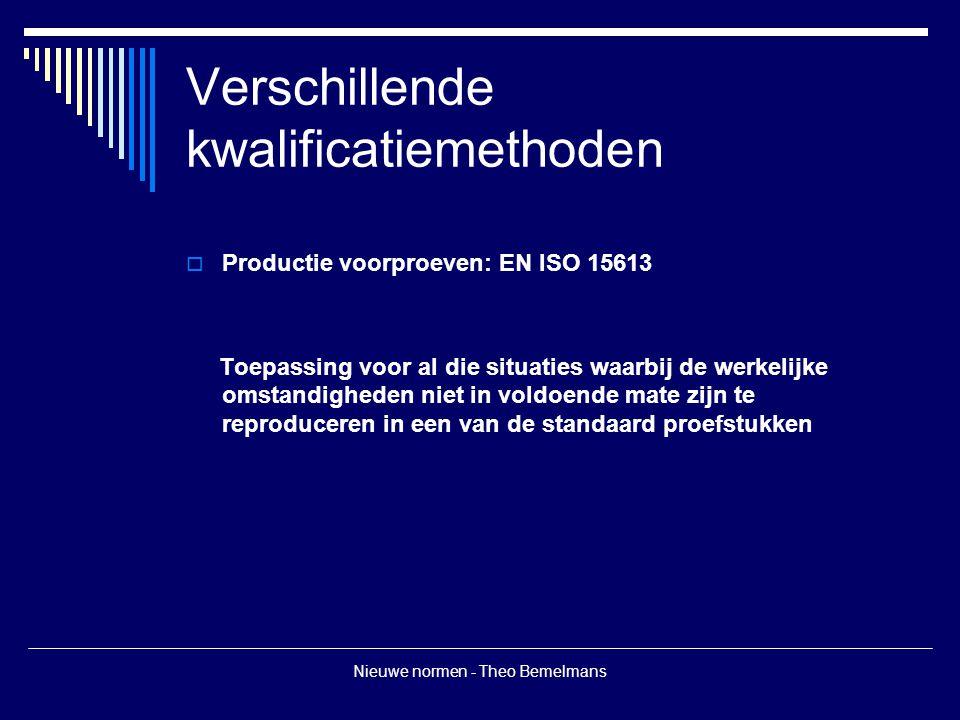 Nieuwe normen - Theo Bemelmans Verschillende kwalificatiemethoden  Productie voorproeven: EN ISO 15613 Toepassing voor al die situaties waarbij de werkelijke omstandigheden niet in voldoende mate zijn te reproduceren in een van de standaard proefstukken