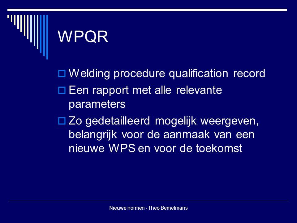 Nieuwe normen - Theo Bemelmans WPQR  Welding procedure qualification record  Een rapport met alle relevante parameters  Zo gedetailleerd mogelijk weergeven, belangrijk voor de aanmaak van een nieuwe WPS en voor de toekomst