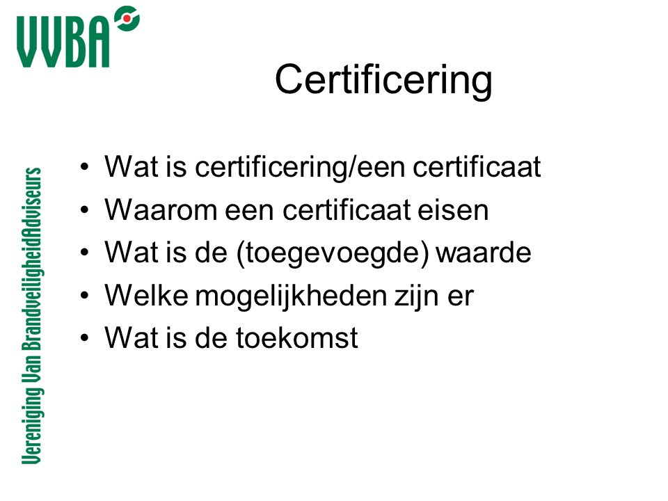 Certificering •Wat is certificering/een certificaat •Waarom een certificaat eisen •Wat is de (toegevoegde) waarde •Welke mogelijkheden zijn er •Wat is