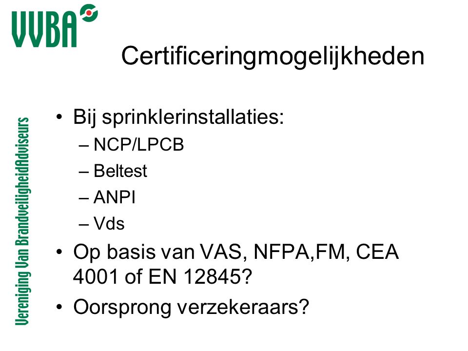 Certificeringmogelijkheden •Bij sprinklerinstallaties: –NCP/LPCB –Beltest –ANPI –Vds •Op basis van VAS, NFPA,FM, CEA 4001 of EN 12845? •Oorsprong verz