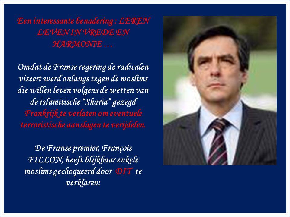 Een interessante benadering : LEREN LEVEN IN VREDE EN HARMONIE … Omdat de Franse regering de radicalen viseert werd onlangs tegen de moslims die willen leven volgens de wetten van de islamitische Sharia gezegd Frankrijk te verlaten om eventuele terroristische aanslagen te verijdelen.