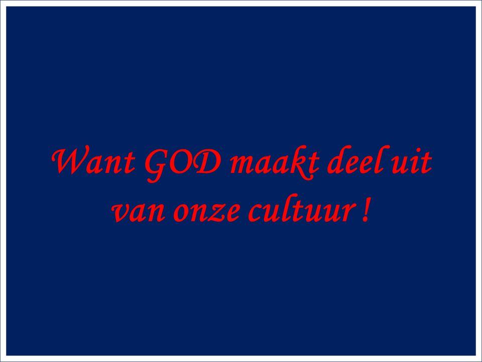 Want GOD maakt deel uit van onze cultuur !
