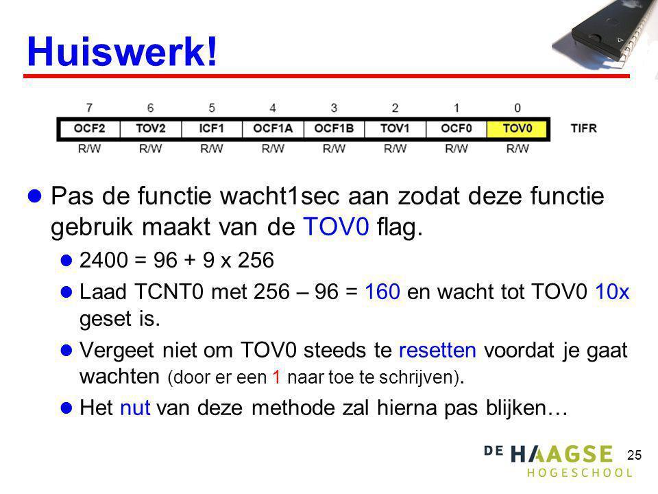 25 Huiswerk!  Pas de functie wacht1sec aan zodat deze functie gebruik maakt van de TOV0 flag.  2400 = 96 + 9 x 256  Laad TCNT0 met 256 – 96 = 160 e