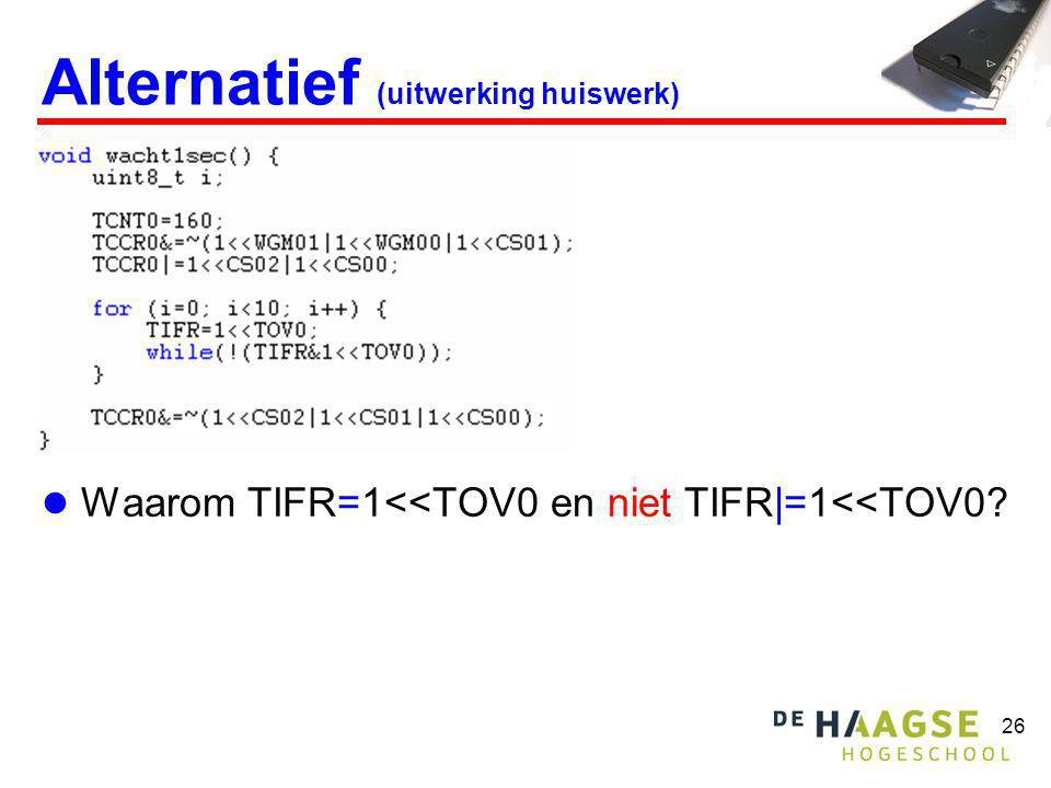 26 Alternatief (uitwerking huiswerk)  Waarom TIFR=1<<TOV0 en niet TIFR|=1<<TOV0?