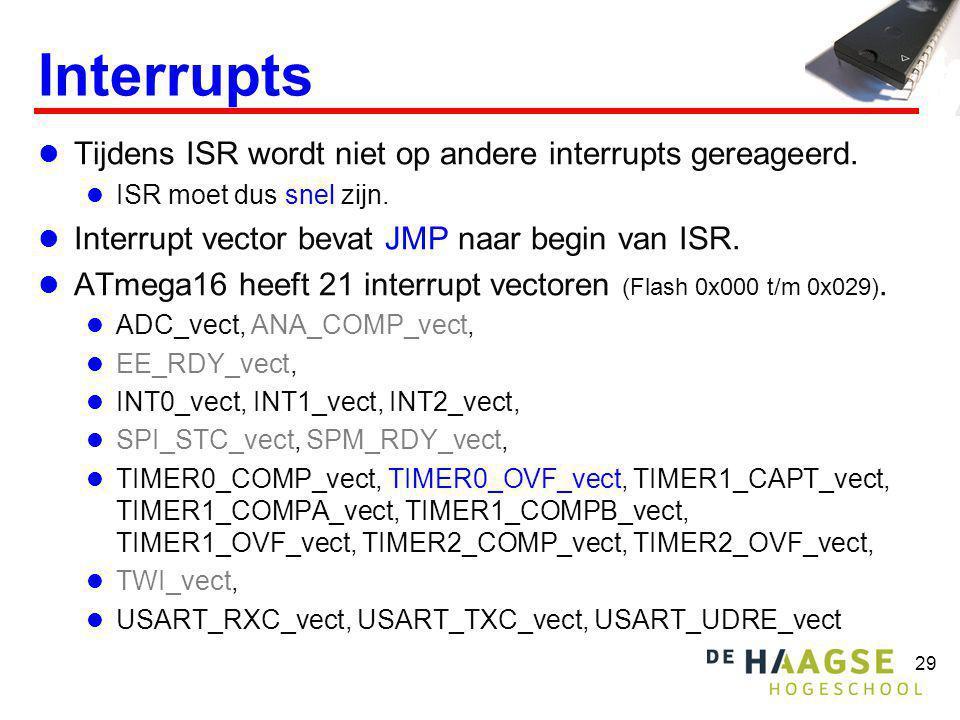 29 Interrupts  Tijdens ISR wordt niet op andere interrupts gereageerd.  ISR moet dus snel zijn.  Interrupt vector bevat JMP naar begin van ISR.  A
