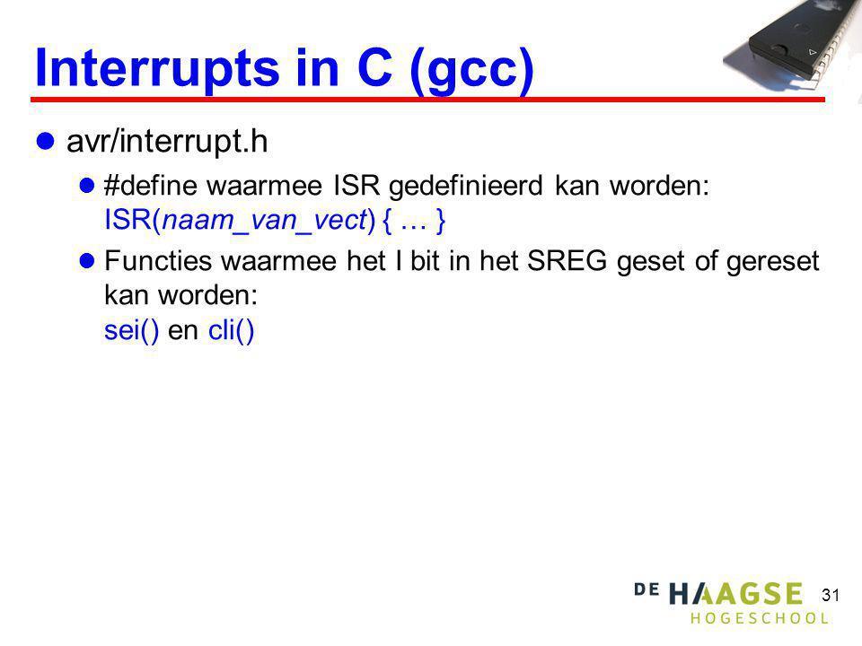 31 Interrupts in C (gcc)  avr/interrupt.h  #define waarmee ISR gedefinieerd kan worden: ISR(naam_van_vect) { … }  Functies waarmee het I bit in het SREG geset of gereset kan worden: sei() en cli()