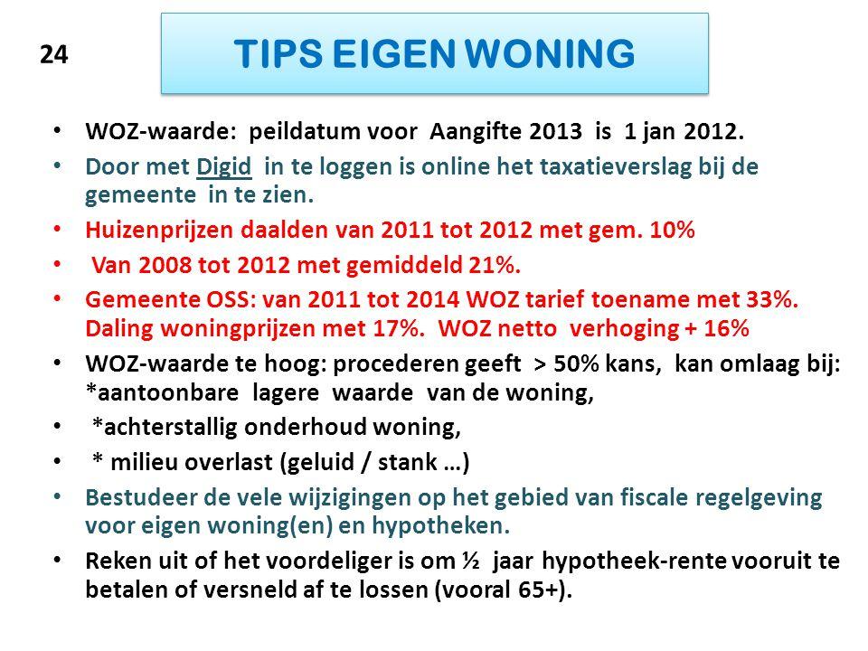 TIPS EIGEN WONING • WOZ-waarde: peildatum voor Aangifte 2013 is 1 jan 2012. • Door met Digid in te loggen is online het taxatieverslag bij de gemeente