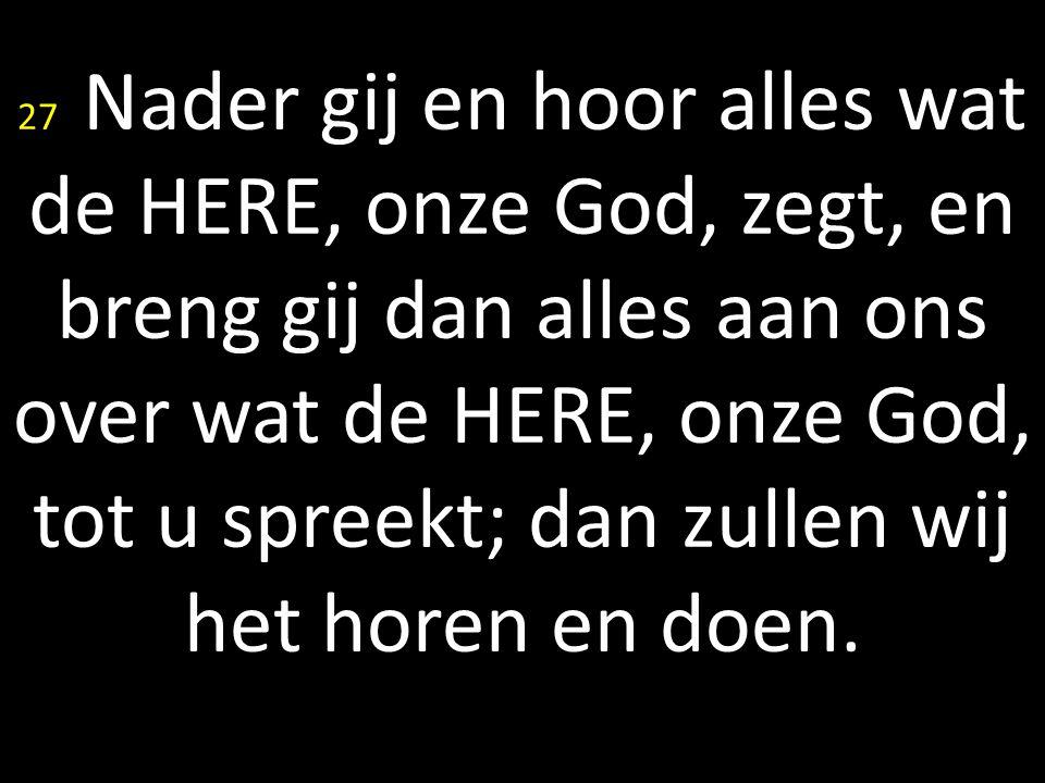27 Nader gij en hoor alles wat de HERE, onze God, zegt, en breng gij dan alles aan ons over wat de HERE, onze God, tot u spreekt; dan zullen wij het h