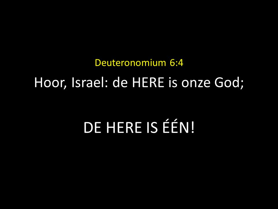 DE HERE IS ÉÉN! Deuteronomium 6:4 Hoor, Israel: de HERE is onze God;