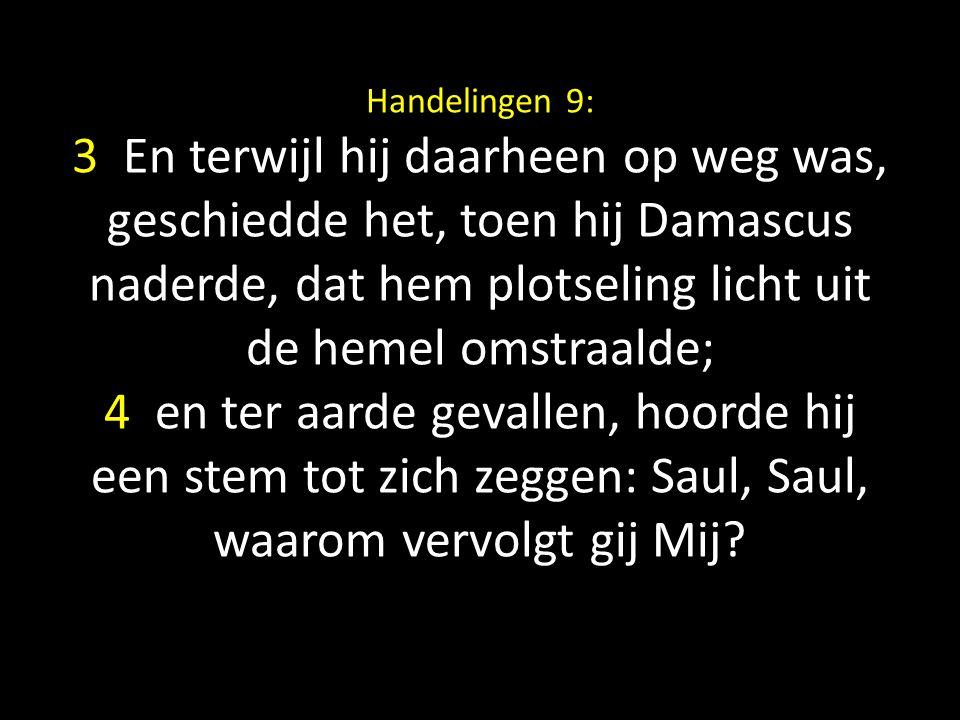 Handelingen 9: 3 En terwijl hij daarheen op weg was, geschiedde het, toen hij Damascus naderde, dat hem plotseling licht uit de hemel omstraalde; 4 en