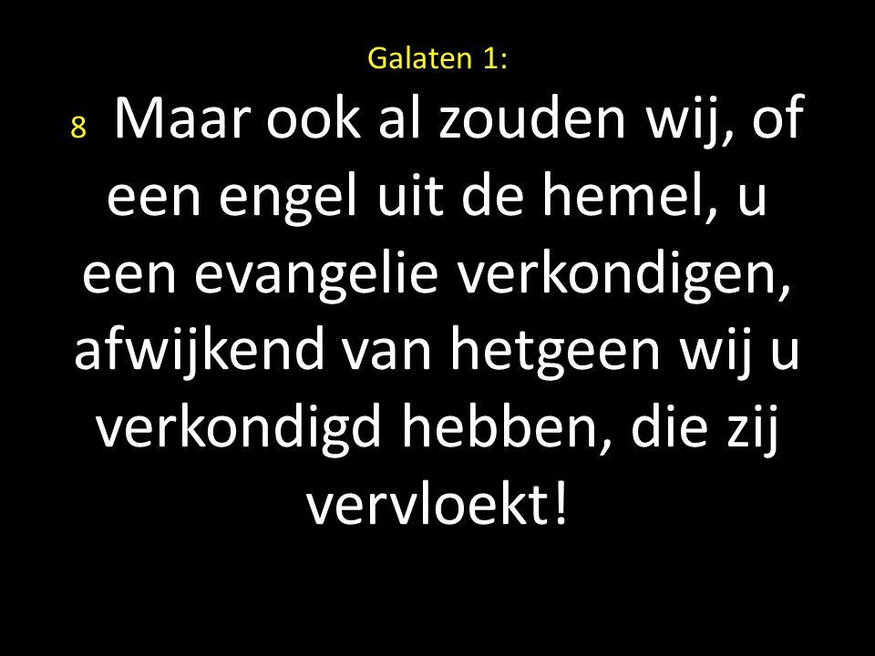 Galaten 1: 8 Maar ook al zouden wij, of een engel uit de hemel, u een evangelie verkondigen, afwijkend van hetgeen wij u verkondigd hebben, die zij ve